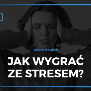 Jak wygrać ze stresem - Jakub Mauricz